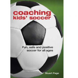 Coaching Kids Soccer: Fun, Safe and Positive Soccer For All Ages by Stuart Page