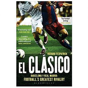 El Clasico: Barcelona vs. Real Madrid Football's Greatest Rivalry