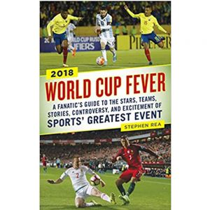 World Cup Fever: A Fanatics Guide to the Stars, Teams, Stories, Controversy, and Excitement of Sports Greatest Event